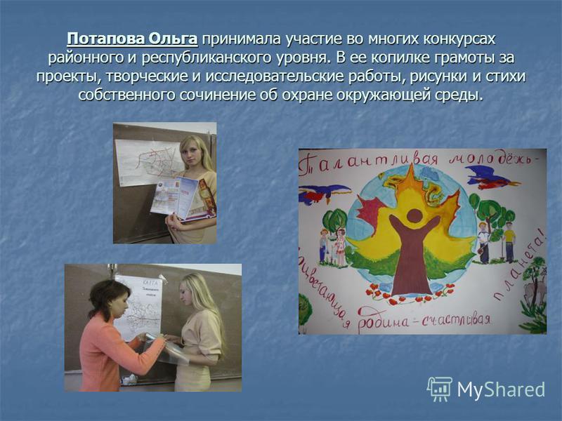Потапова Ольга принимала участие во многих конкурсах районного и республиканского уровня. В ее копилке грамоты за проекты, творческие и исследовательские работы, рисунки и стихи собственного сочинение об охране окружающей среды.