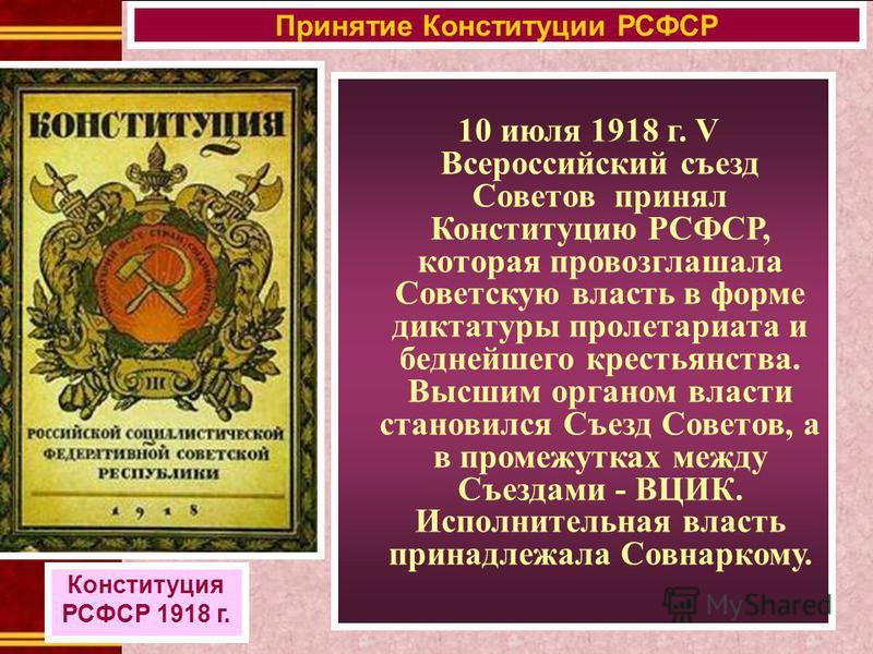 10 июля 1918 г. V Всероссийский съезд Советов принял Конституцию РСФСР, которая провозглашала Советскую власть в форме диктатуры пролетариата и беднейшего крестьянства. Высшим органом власти становился Съезд Советов, а в промежутках между Съездами -