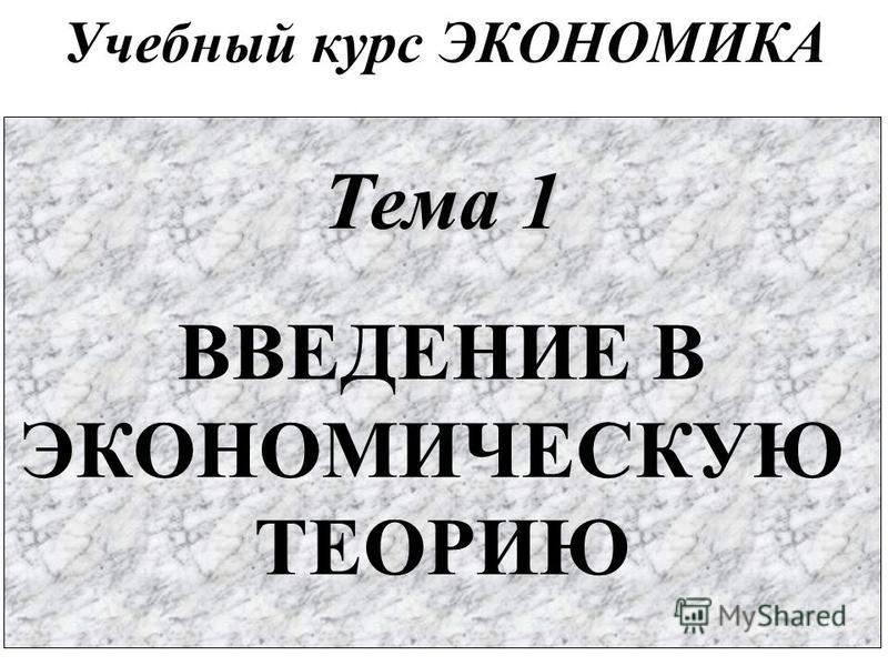 Учебный курс ЭКОНОМИКА Тема 1 ВВЕДЕНИЕ В ЭКОНОМИЧЕСКУЮ ТЕОРИЮ
