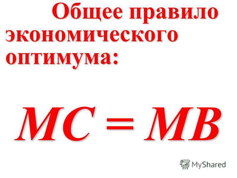 Общее правило экономического оптимума: Общее правило экономического оптимума: MC = MB