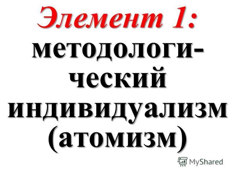 Элемент 1: методологи- ческий индивидуализм (атомизм)