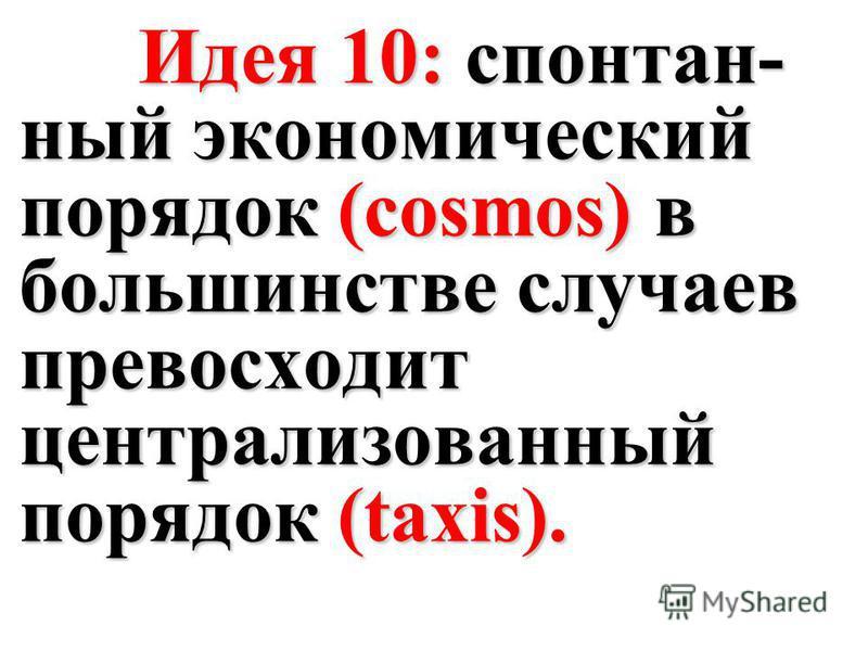 Идея 10: спонтан- ный экономический порядок (cosmos) в большинстве случаев превосходит централизованный порядок (taxis). Идея 10: спонтан- ный экономический порядок (cosmos) в большинстве случаев превосходит централизованный порядок (taxis).