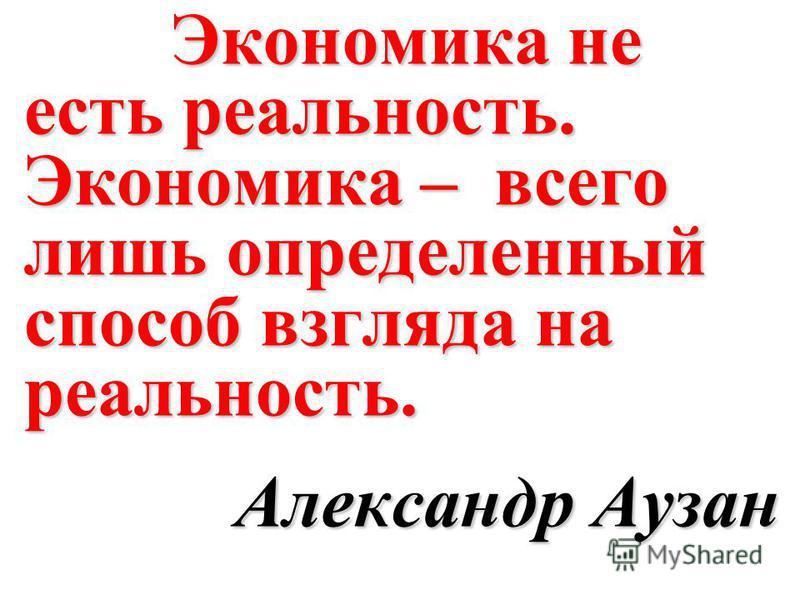 Экономика не есть реальность. Экономика – всего лишь определенный способ взгляда на реальность. Александр Аузан
