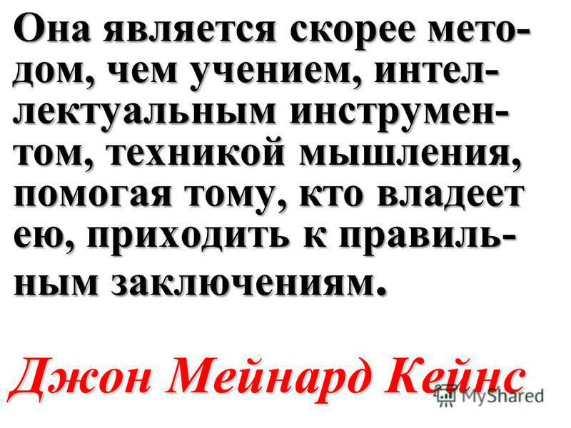 Она является скорее мето- дом, чем учением, интел- лектуальным инструмен- том, техникой мышления, помогая тому, кто владеет ею, приходить к правиль- ным заключениям. Джон Мейнард Кейнс