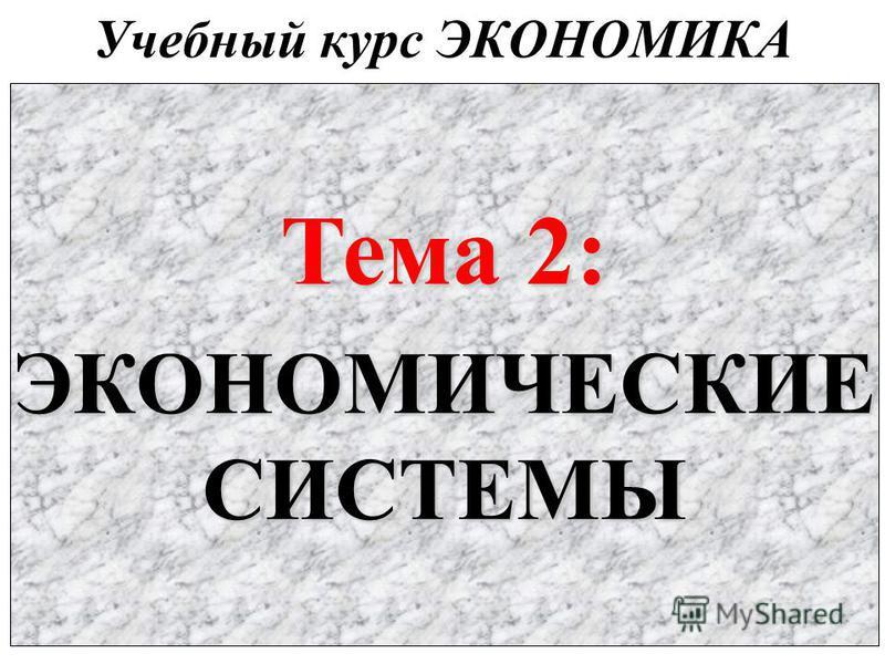 Учебный курс ЭКОНОМИКА Тема 2: ЭКОНОМИЧЕСКИЕСИСТЕМЫ