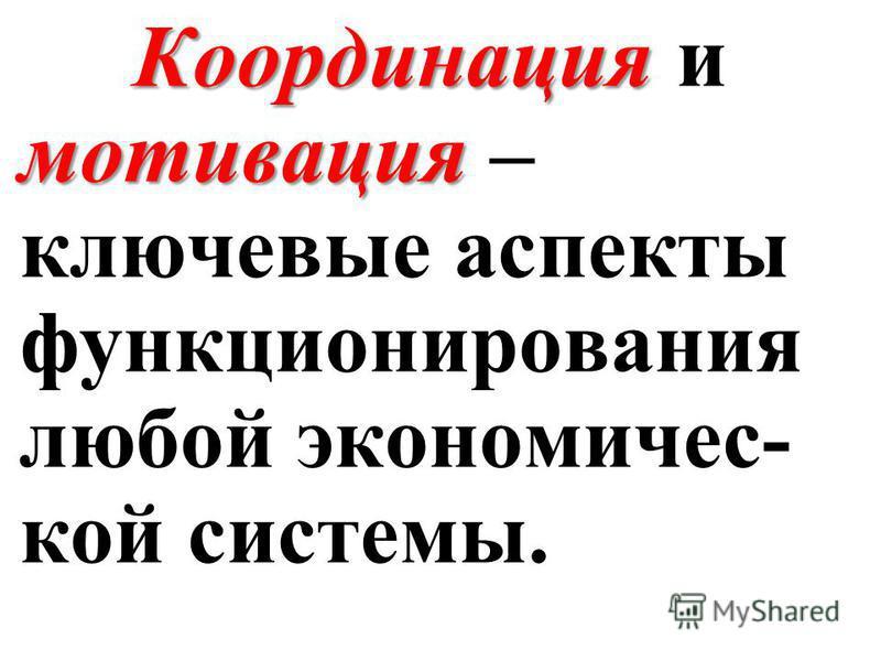 Координация мотивация Координация и мотивация – ключевые аспекты функционирования любой экономической системы.