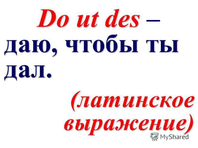 Do ut des даю, чтобы ты дал. Do ut des – даю, чтобы ты дал. (латинское выражение)