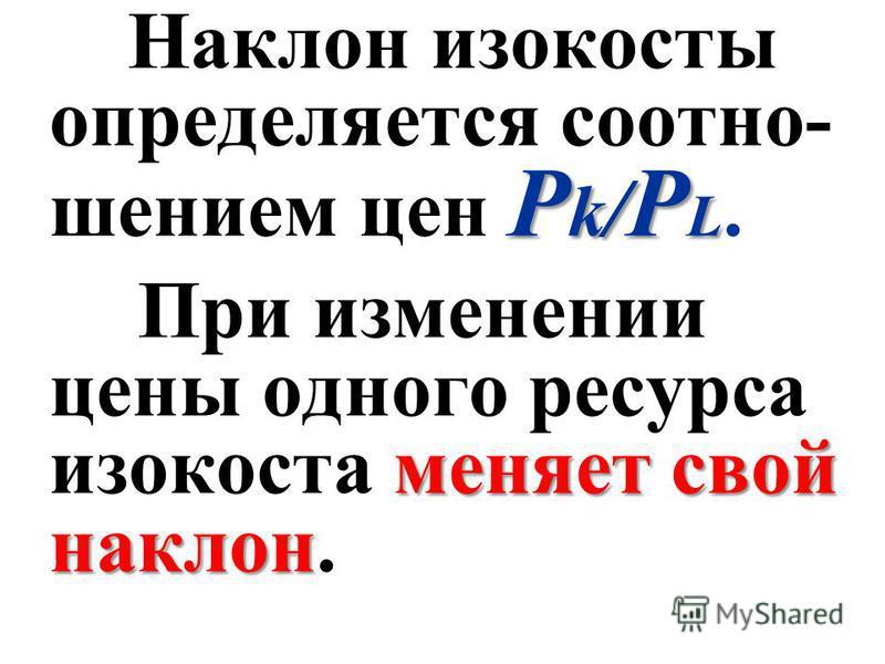 P k / P L Наклон изокосты определяется соотношением цен P k / P L. меняет свой наклон При изменении цены одного ресурса изокоста меняет свой наклон.