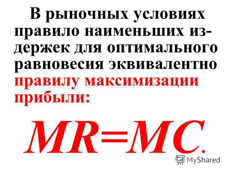 В рыночных условиях правило наименьших издержек для оптимального равновесия эквивалентно правилу максимизации прибыли: MR=MC.