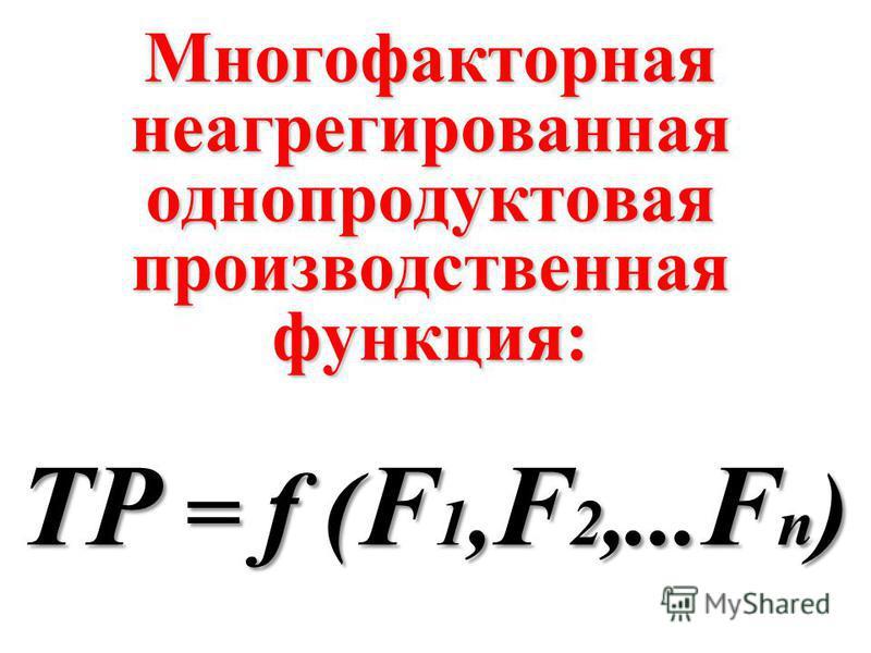 Многофакторная неагрегированная однопродуктовая производственная функция: TP = f ( F 1, F 2,... F n )