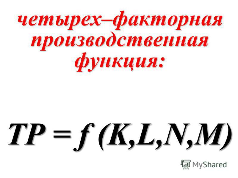 четырех–факторная производственная функция: TP = f (K,L,N,M)