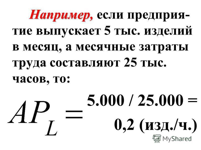 Например, Например, если предприятие выпускает 5 тыс. изделий в месяц, а месячные затраты труда составляют 25 тыс. часов, то: 5.000 / 25.000 = 0,2 (изд./ч.)