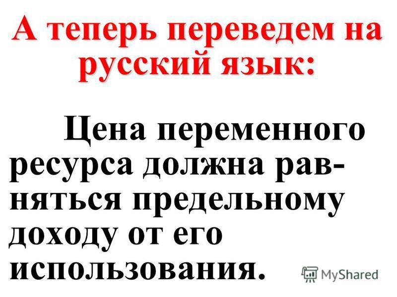 А теперь переведем на русский язык: Цена переменного ресурса должна равняться предельному доходу от его использования.
