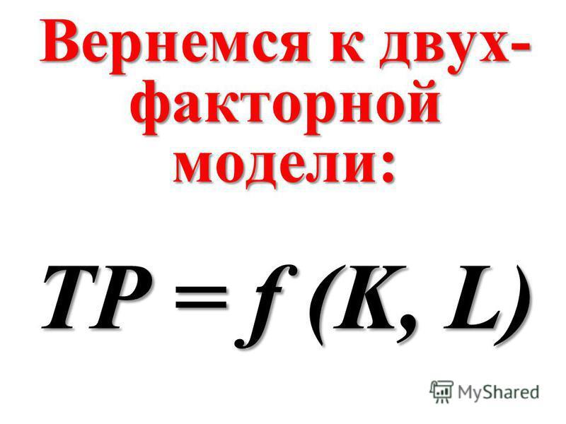 Вернемся к двух- факторной модели: TP = f (K, L)