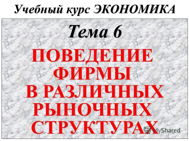 Учебный курс ЭКОНОМИКА Тема 6 ПОВЕДЕНИЕФИРМЫ В РАЗЛИЧНЫХ РЫНОЧНЫХСТРУКТУРАХ