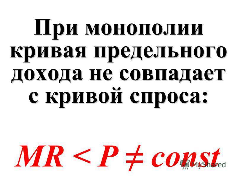 При монополии кривая предельного дохода не совпадает с кривой спроса: MR < P const