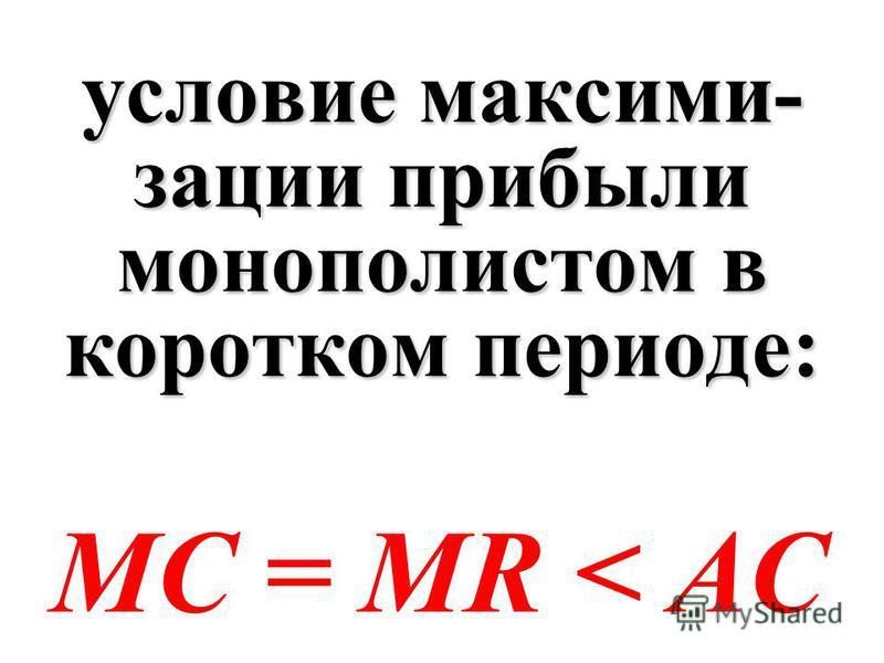 условие максими- зации прибыли монополистом в коротком периоде: МС = MR < АС