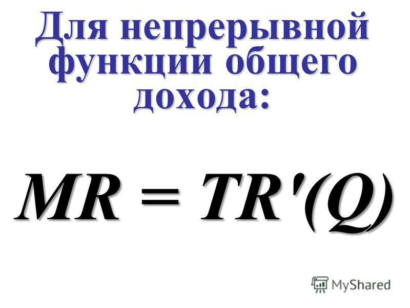 Для непрерывной функции общего дохода: MR = TR'(Q)
