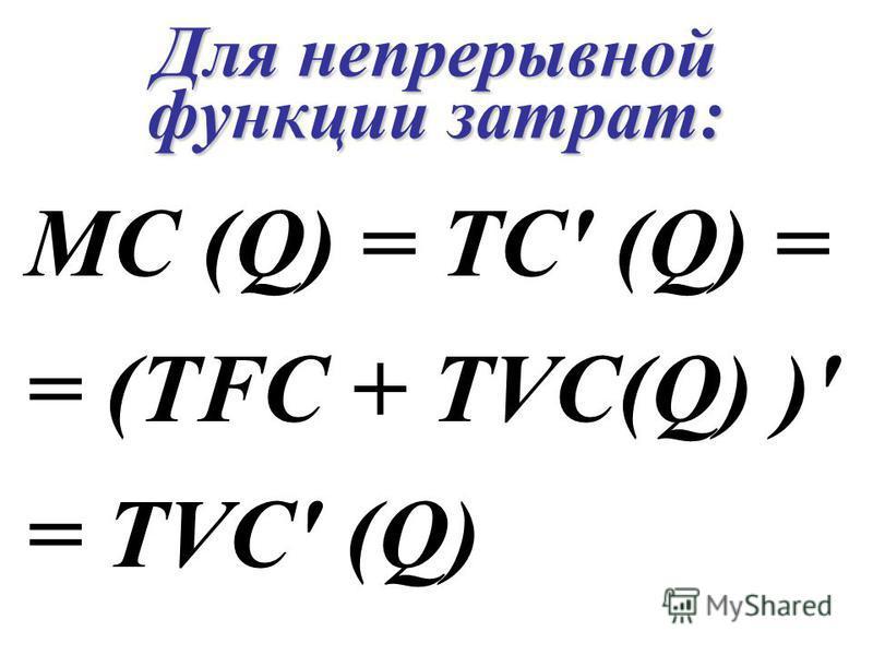 Для непрерывной функции затрат: MC (Q) = TC' (Q) = = (TFC + TVC(Q) )' = TVC' (Q)