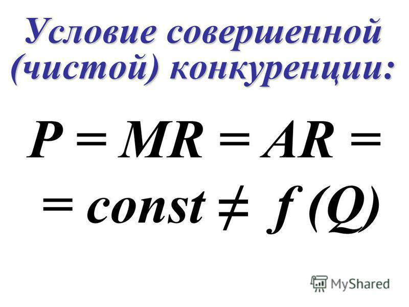 Условие совершенной (чистой) конкуренции: P = MR = AR = = const f (Q)