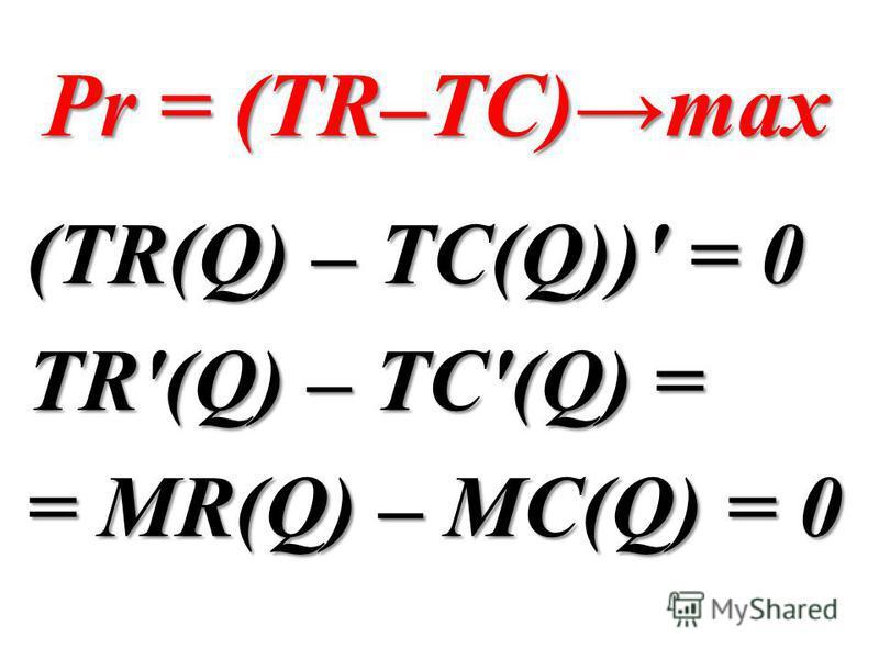 Pr = (TR–TC)max (TR(Q) – TC(Q))' = 0 TR'(Q) – TC'(Q) = = MR(Q) – MC(Q) = 0