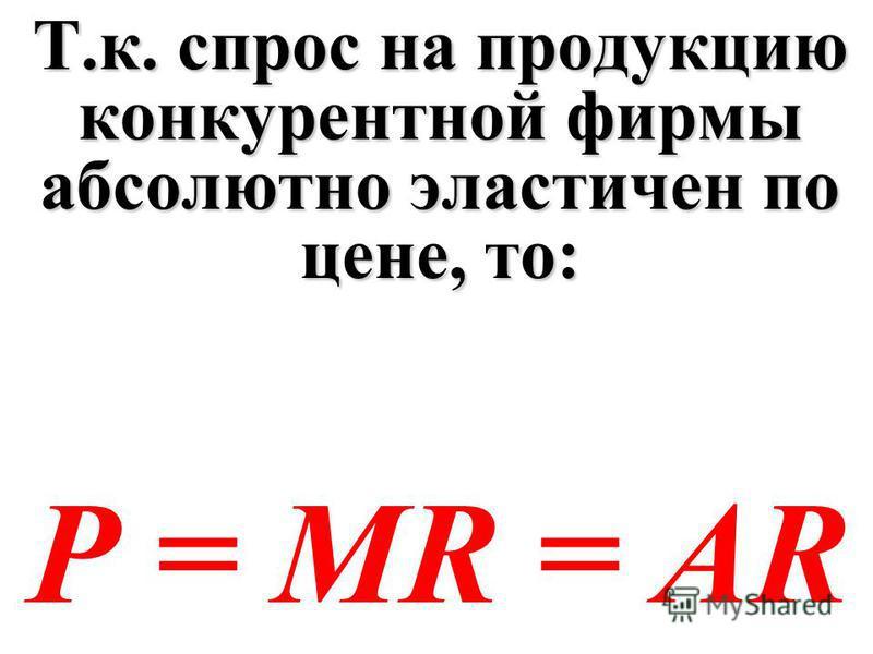 Т.к. спрос на продукцию конкурентной фирмы абсолютно эластичен по цене, то: P = MR = AR
