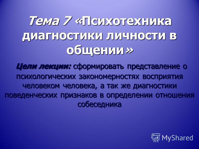 Тема 7 «Психотехника диагностики личности в общении» Цели лекции: сформировать представление о психологических закономерностях восприятия человеком человека, а так же диагностики поведенческих признаков в определении отношения собеседника Тема 7 «Пси