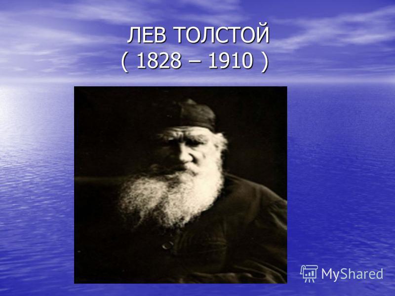 ЛЕВ ТОЛСТОЙ ( 1828 – 1910 ) ЛЕВ ТОЛСТОЙ ( 1828 – 1910 )