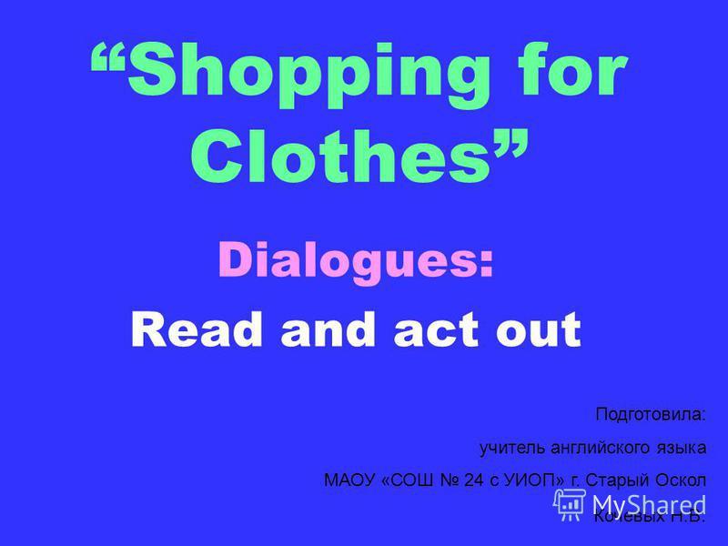 Shopping for Clothes Dialogues: Read and act out Подготовила: учитель английского языка МАОУ «СОШ 24 с УИОП» г. Старый Оскол Кочевых Н.В.