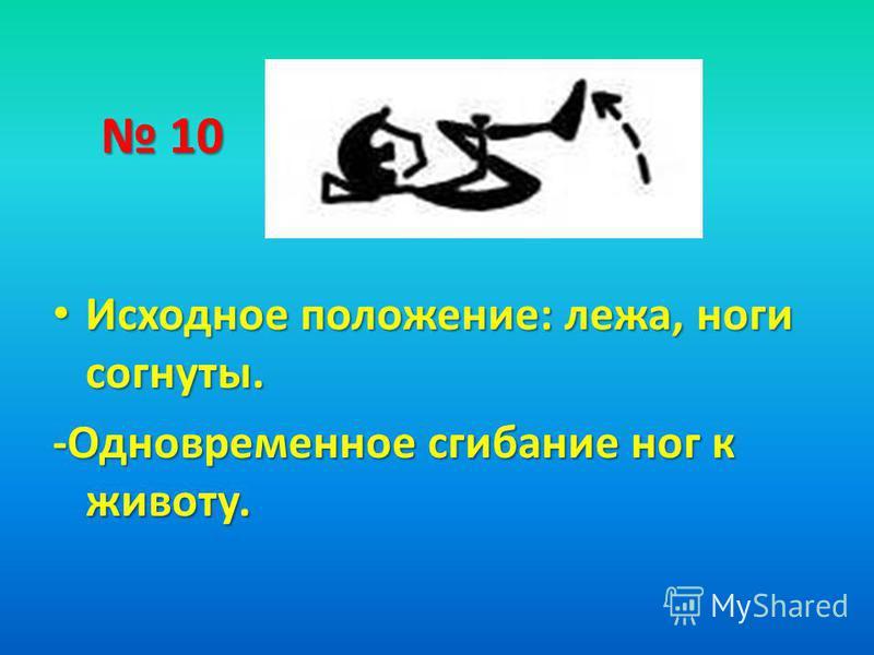 10 10 Исходное положение: лежа, ноги согнуты. Исходное положение: лежа, ноги согнуты. -Одновременное сгибание ног к животу.