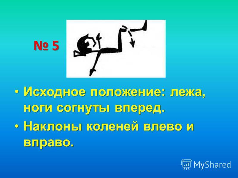5 Исходное положение: лежа, ноги согнуты вперед.Исходное положение: лежа, ноги согнуты вперед. Наклоны коленей влево и вправо.Наклоны коленей влево и вправо.