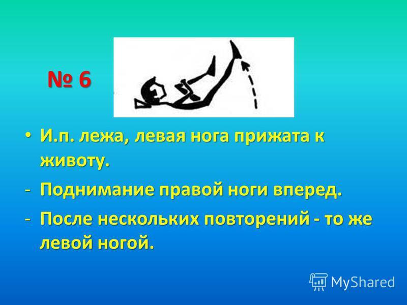 6 И.п. лежа, левая нога прижата к животу. И.п. лежа, левая нога прижата к животу. -Поднимание правой ноги вперед. -После нескольких повторений - то же левой ногой.
