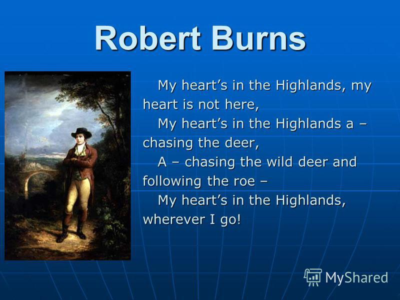 Robert Burns My hearts in the Highlands, my heart is not here, My hearts in the Highlands a – chasing the deer, A – chasing the wild deer and following the roe – My hearts in the Highlands, wherever I go!