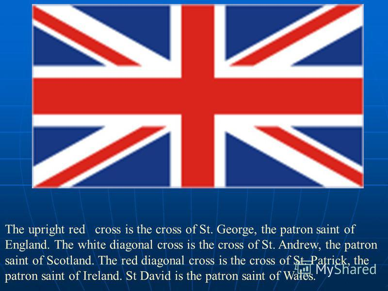 The upright red cross is the cross of St. George, the patron saint of England. The white diagonal cross is the cross of St. Andrew, the patron saint of Scotland. The red diagonal cross is the cross of St. Patrick, the patron saint of Ireland. St Davi