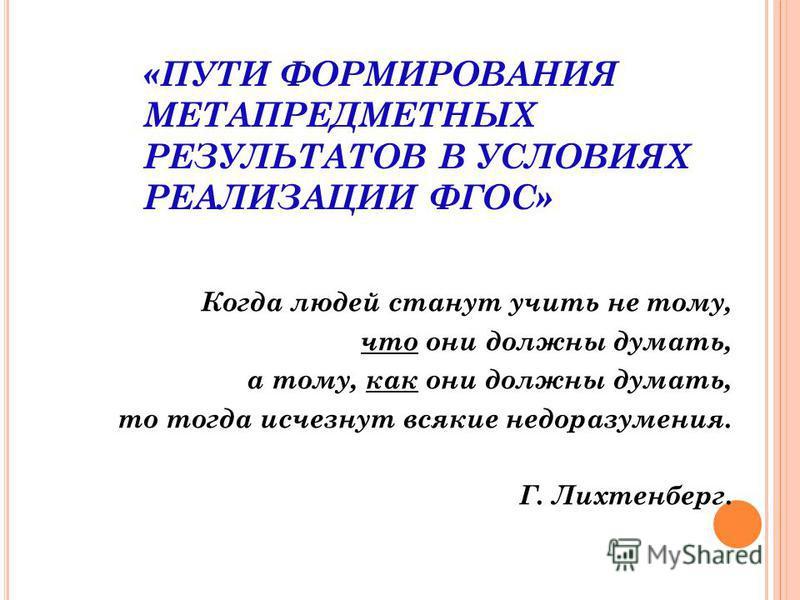 «ПУТИ ФОРМИРОВАНИЯ МЕТАПРЕДМЕТНЫХ РЕЗУЛЬТАТОВ В УСЛОВИЯХ РЕАЛИЗАЦИИ ФГОС» Когда людей станут учить не тому, что они должны думать, а тому, как они должны думать, то тогда исчезнут всякие недоразумения. Г. Лихтенберг.