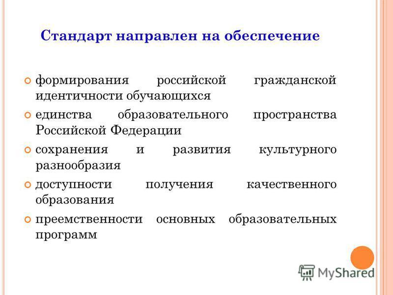 Стандарт направлен на обеспечение формирования российской гражданской идентичности обучающихся единства образовательного пространства Российской Федерации сохранения и развития культурного разнообразия доступности получения качественного образования
