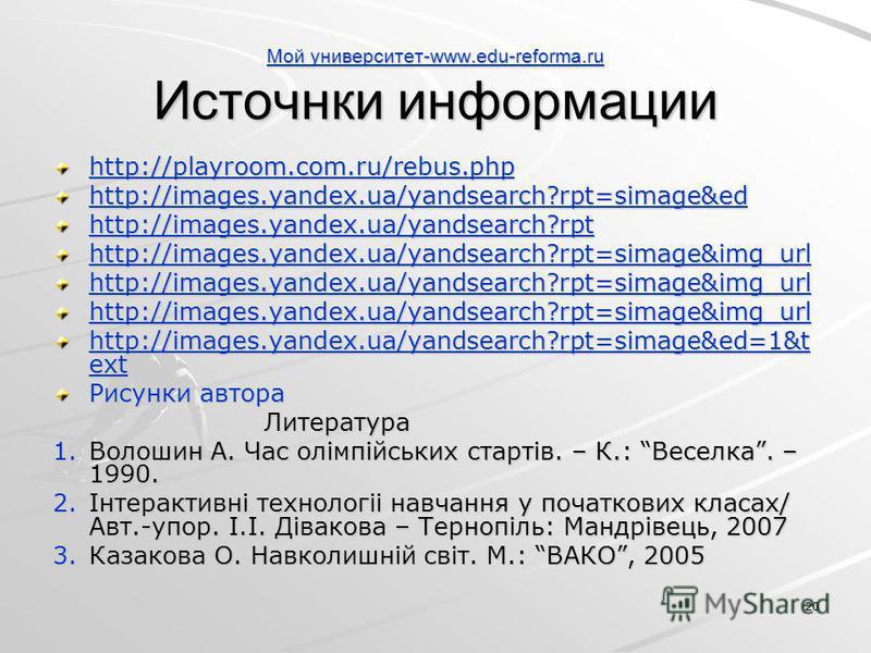 20 Мой университет-www.edu-reforma.ru Мой университет-www.edu-reforma.ru Источнки информации Мой университет-www.edu-reforma.ru http://playroom.com.ru/rebus.php http://images.yandex.ua/yandsearch?rpt=simage&edhttp://images.yandex.ua/yandsearch?rpthtt