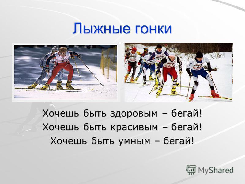 6 Лыжные гонки Хочешь быть здоровым – бегай! Хочешь быть красивым – бегай! Хочешь быть умным – бегай!