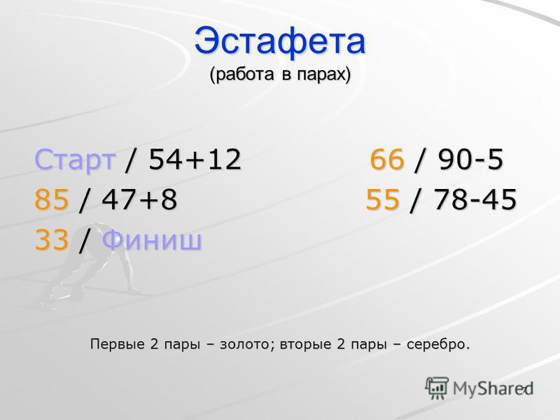 7 Эстафета (работа в парах) Старт / 54+12 66 / 90-5 85 / 47+8 55 / 78-45 33 / Финиш Первые 2 пары – золото; вторые 2 пары – серебро.