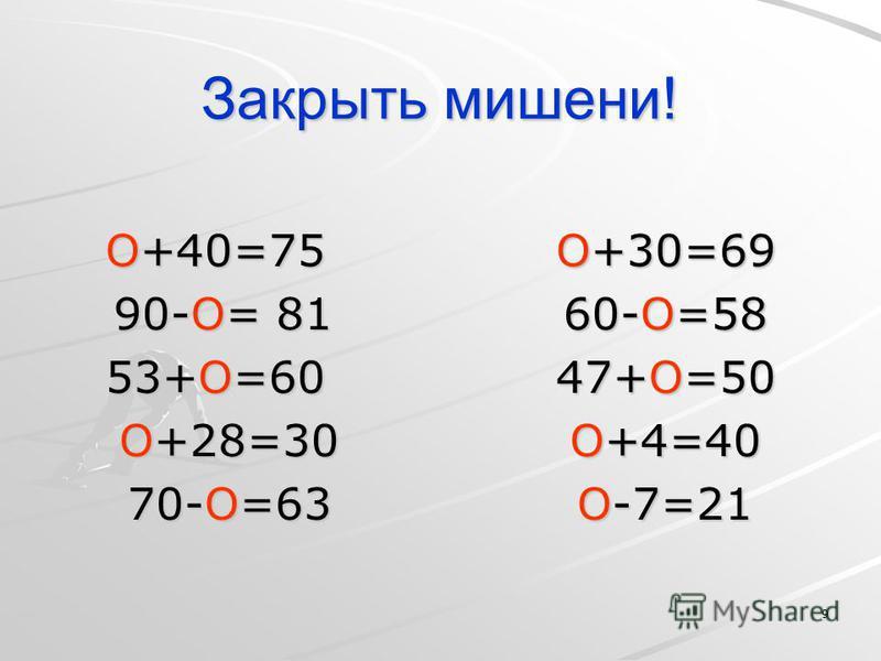 9 Закрыть мишени! О+40=75 О+30=69 90-О= 81 60-О=58 53+О=60 47+О=50 О+28=30 О+4=40 70-О=63 О-7=21