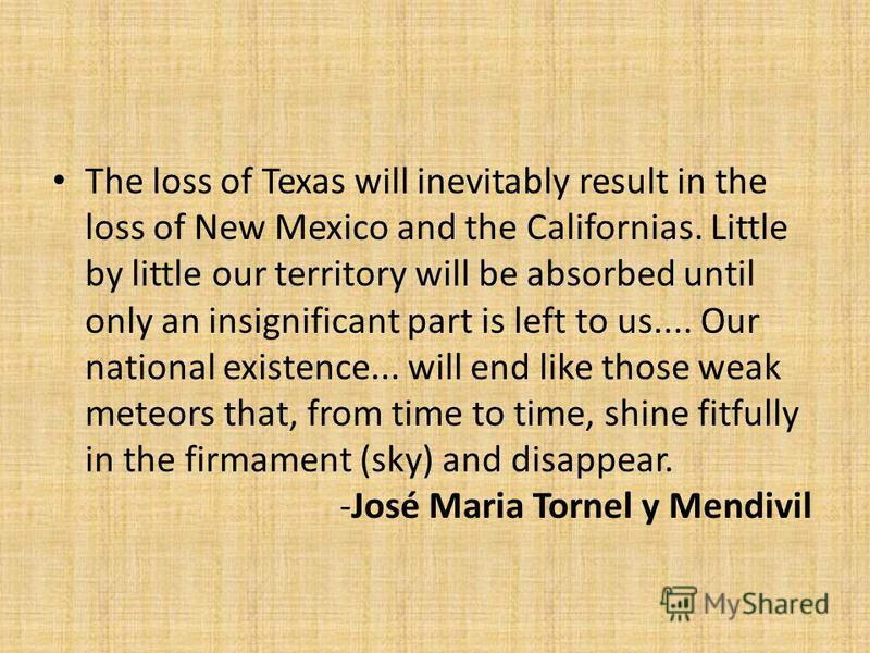 The loss of Texas will inevitably result in the loss of New Mexico and the Californias. Little by little our territory will be absorbed until only an insignificant part is left to us.... Our national existence... will end like those weak meteors that
