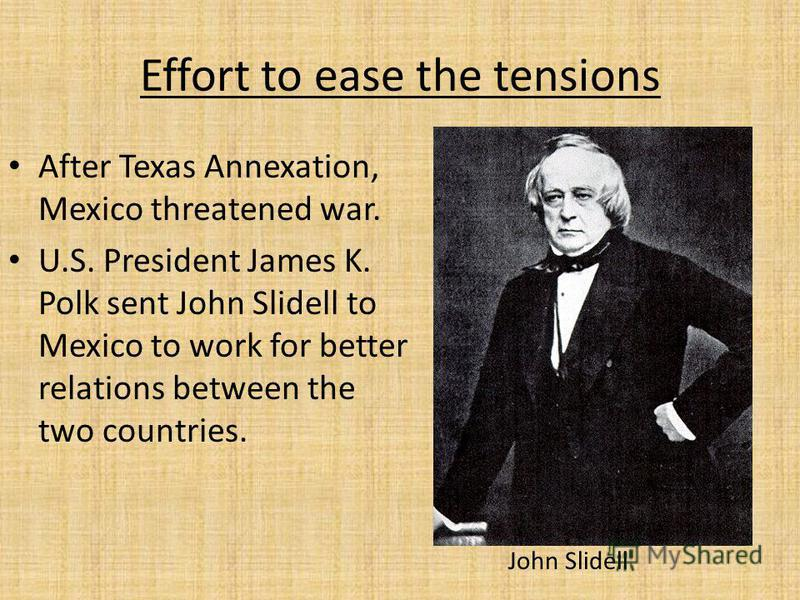 Effort to ease the tensions After Texas Annexation, Mexico threatened war. U.S. President James K. Polk sent John Slidell to Mexico to work for better relations between the two countries. John Slidell