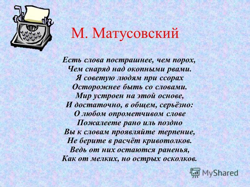 М. Матусовский Есть слова пострашнее, чем порох, Чем снаряд над окопными рвами. Я советую людям при ссорах Осторожнее быть со словами. Мир устроен на этой основе, И достаточно, в общем, серьёзно: О любом опрометчивом слове Пожалеете рано иль поздно В