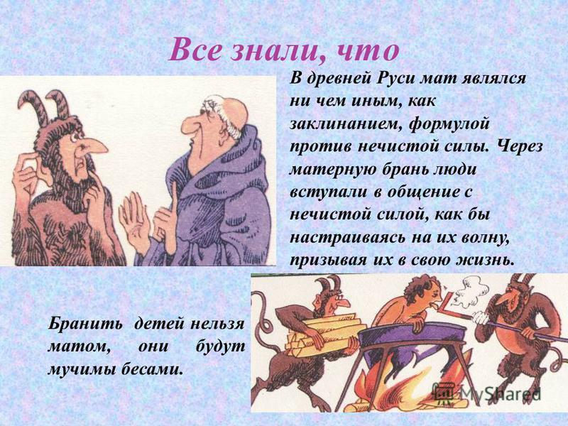 Все знали, что В древней Руси мат являлся ни чем иным, как заклинанием, формулой против нечистой силы. Через матерную брань люди вступали в общение с нечистой силой, как бы настраиваясь на их волну, призывая их в свою жизнь. Бранить детей нельзя мато