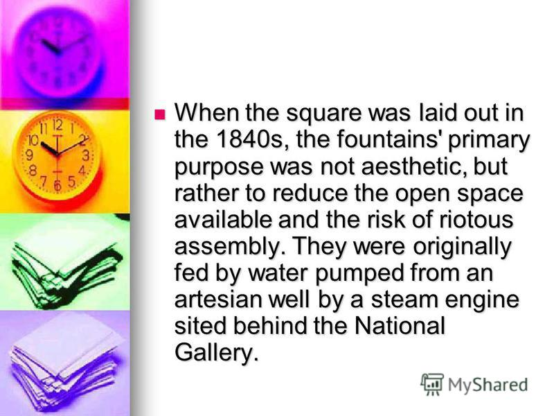 When the square was laid out in the 1840s, the fountains' primary purpose was not aesthetic, but rather to reduce the open space available and the risk of riotous assembly. They were originally fed by water pumped from an artesian well by a steam eng