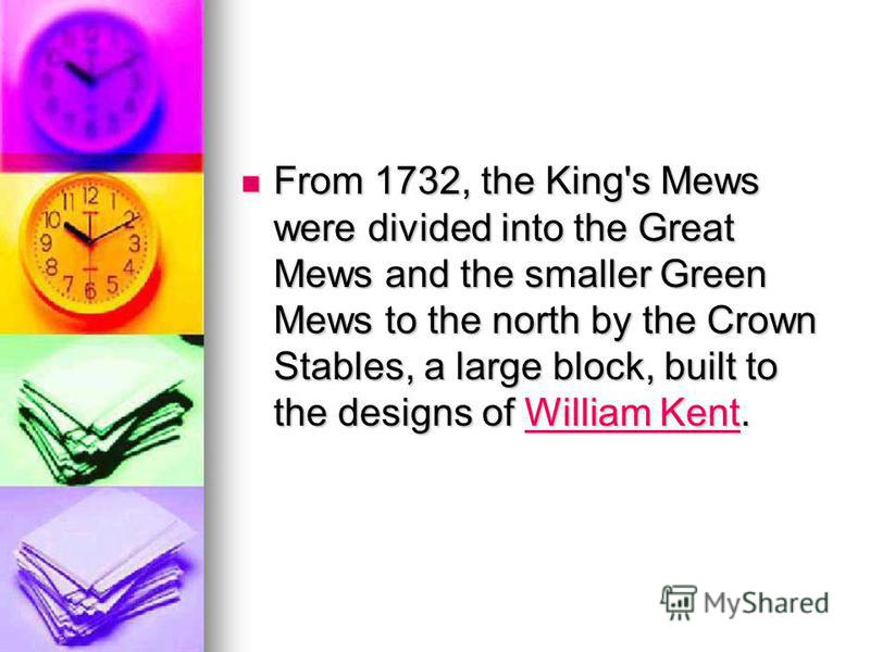 From 1732, the King's Mews were divided into the Great Mews and the smaller Green Mews to the north by the Crown Stables, a large block, built to the designs of William Kent. From 1732, the King's Mews were divided into the Great Mews and the smaller
