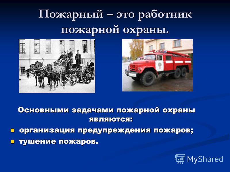Пожарный – это работник пожарной охраны. Основными задачами пожарной охраны являются: организация предупреждения пожаров; тушение пожаров.