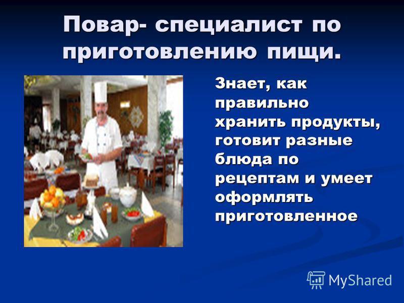 Повар- специалист по приготовлению пищи. Знает, как правильно хранить продукты, готовит разные блюда по рецептам и умеет оформлять приготовленное