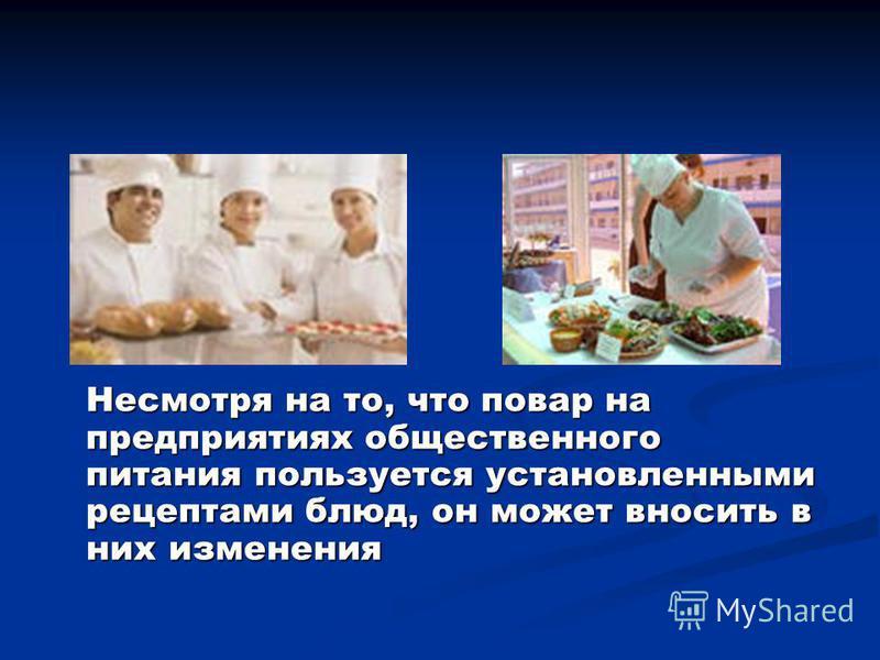 Несмотря на то, что повар на предприятиях общественного питания пользуется установленными рецептами блюд, он может вносить в них изменения