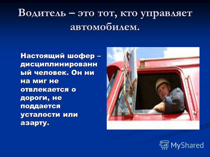 Водитель – это тот, кто управляет автомобилем. Настоящий шофер – дисциплинированный человек. Он ни на миг не отвлекается о дороги, не поддается усталости или азарту.